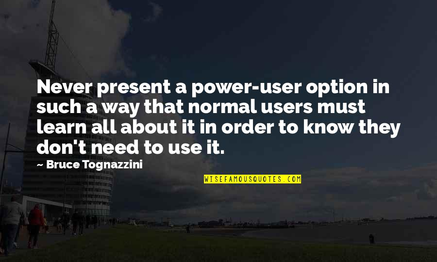 Best Users Quotes By Bruce Tognazzini: Never present a power-user option in such a