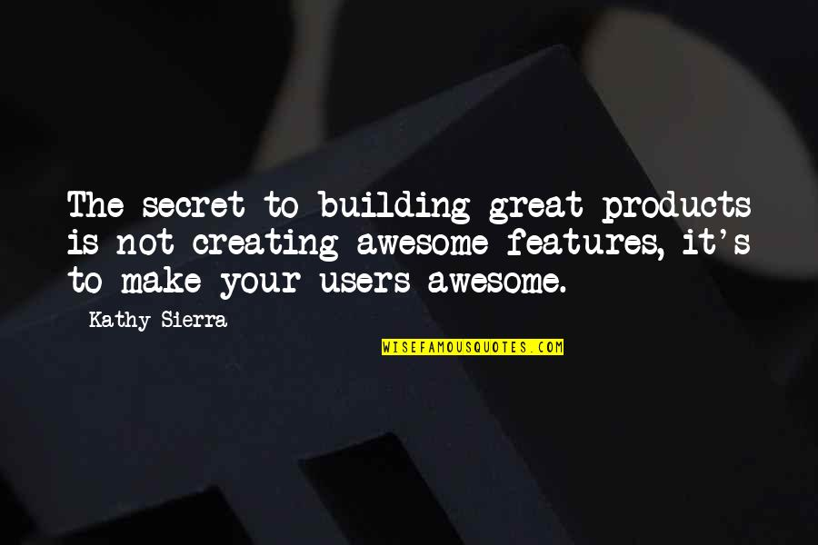 Best Users Quotes By Kathy Sierra: The secret to building great products is not