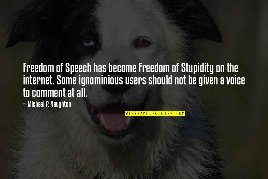 Best Users Quotes By Michael P. Naughton: Freedom of Speech has become Freedom of Stupidity