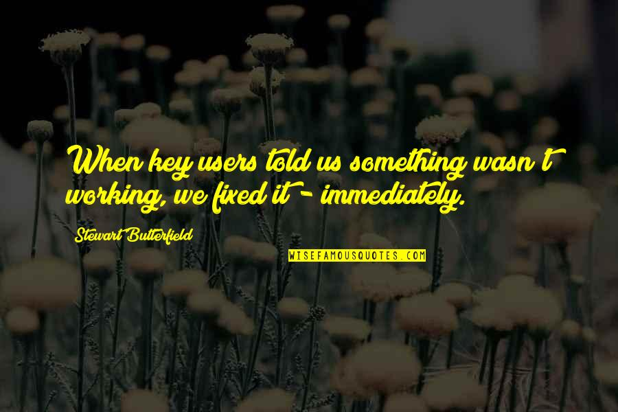 Best Users Quotes By Stewart Butterfield: When key users told us something wasn't working,