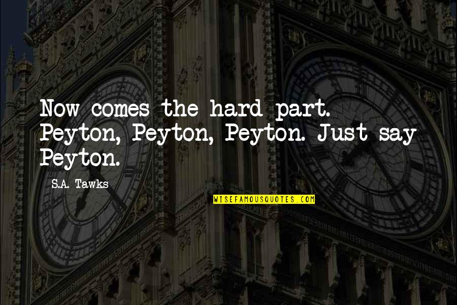 Best Usui Takumi Quotes By S.A. Tawks: Now comes the hard part. Peyton, Peyton, Peyton.