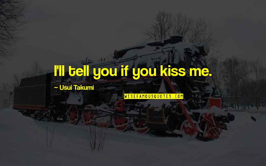 Best Usui Takumi Quotes By Usui Takumi: I'll tell you if you kiss me.