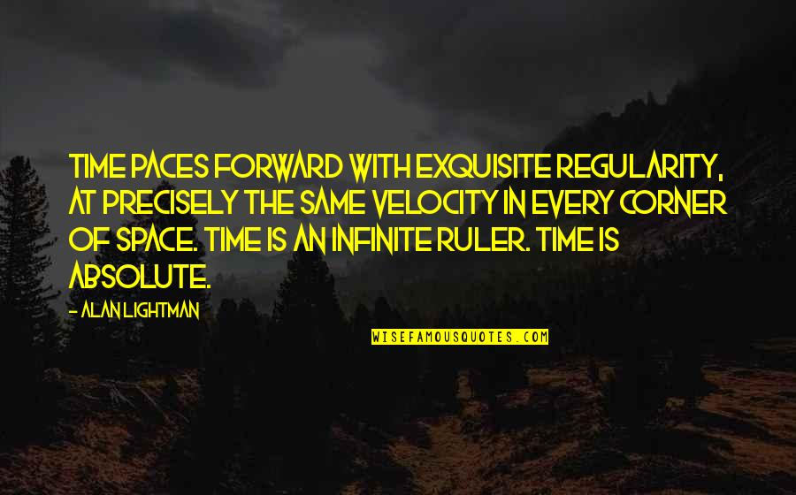 Best Velocity Quotes By Alan Lightman: Time paces forward with exquisite regularity, at precisely