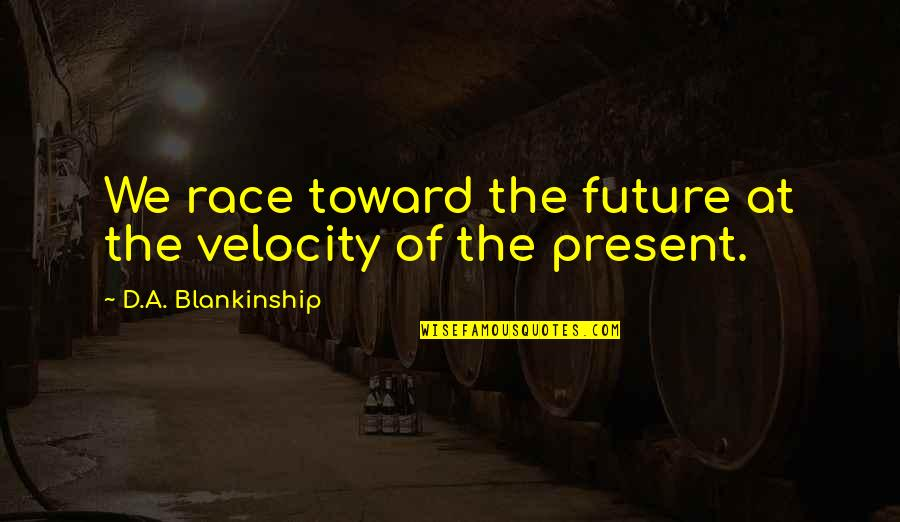 Best Velocity Quotes By D.A. Blankinship: We race toward the future at the velocity