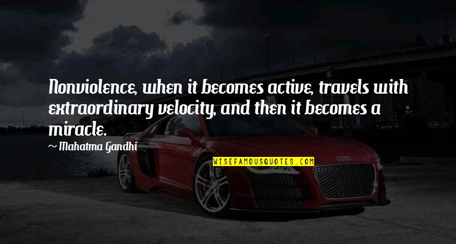 Best Velocity Quotes By Mahatma Gandhi: Nonviolence, when it becomes active, travels with extraordinary