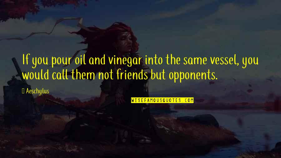 Best Vinegar Quotes By Aeschylus: If you pour oil and vinegar into the