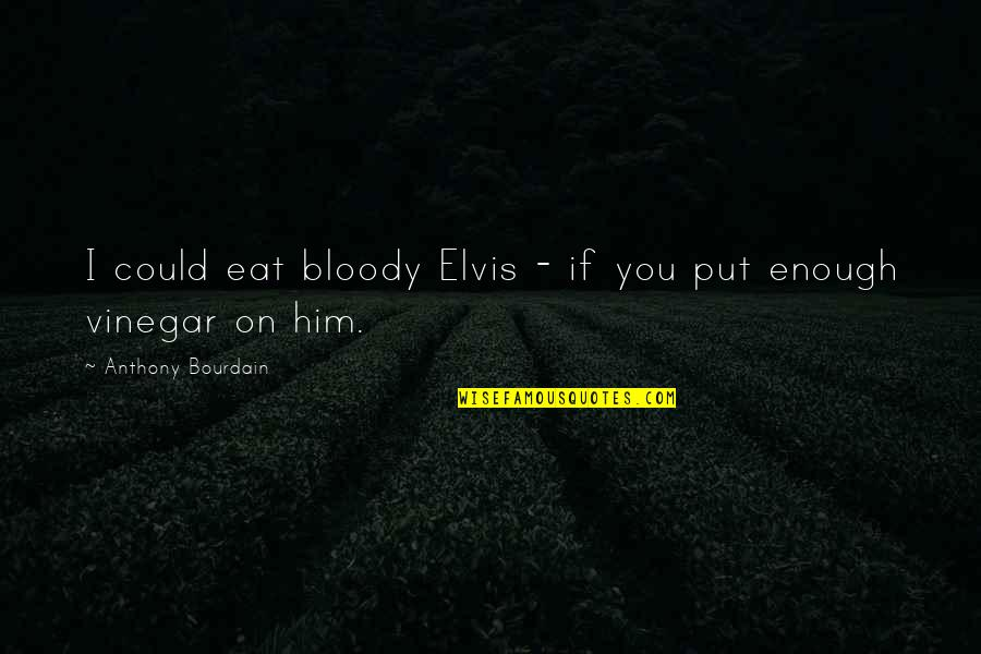 Best Vinegar Quotes By Anthony Bourdain: I could eat bloody Elvis - if you