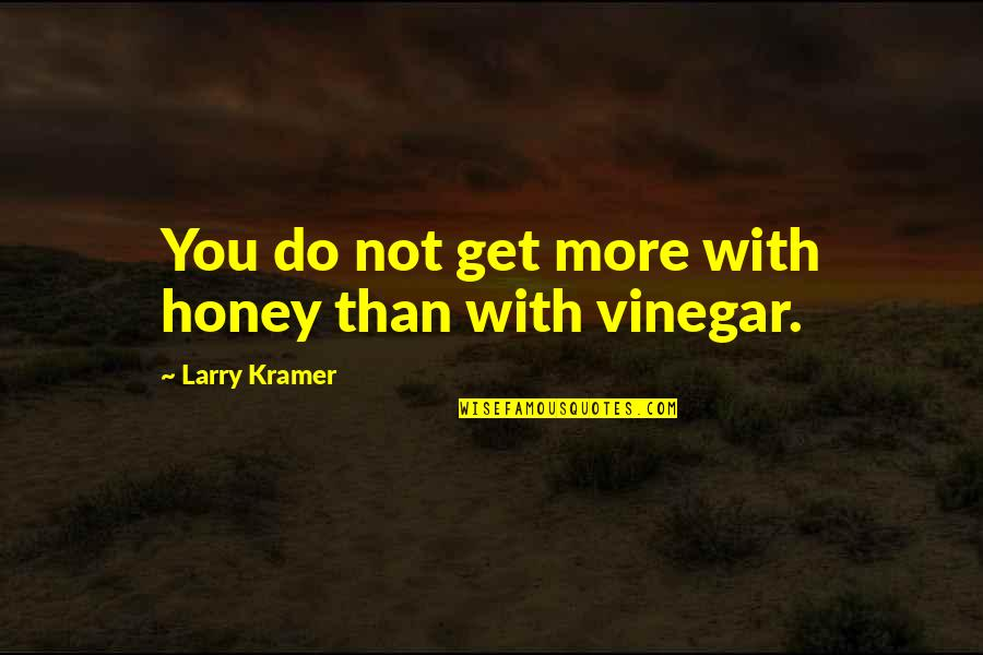 Best Vinegar Quotes By Larry Kramer: You do not get more with honey than