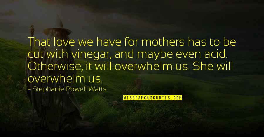 Best Vinegar Quotes By Stephanie Powell Watts: That love we have for mothers has to