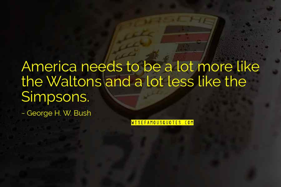 Best Waltons Quotes By George H. W. Bush: America needs to be a lot more like
