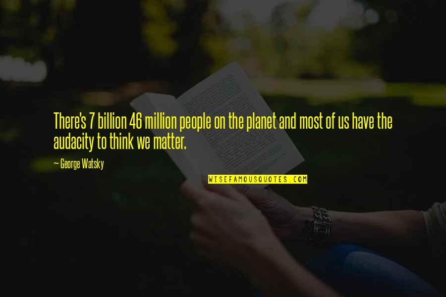 Best Watsky Quotes By George Watsky: There's 7 billion 46 million people on the