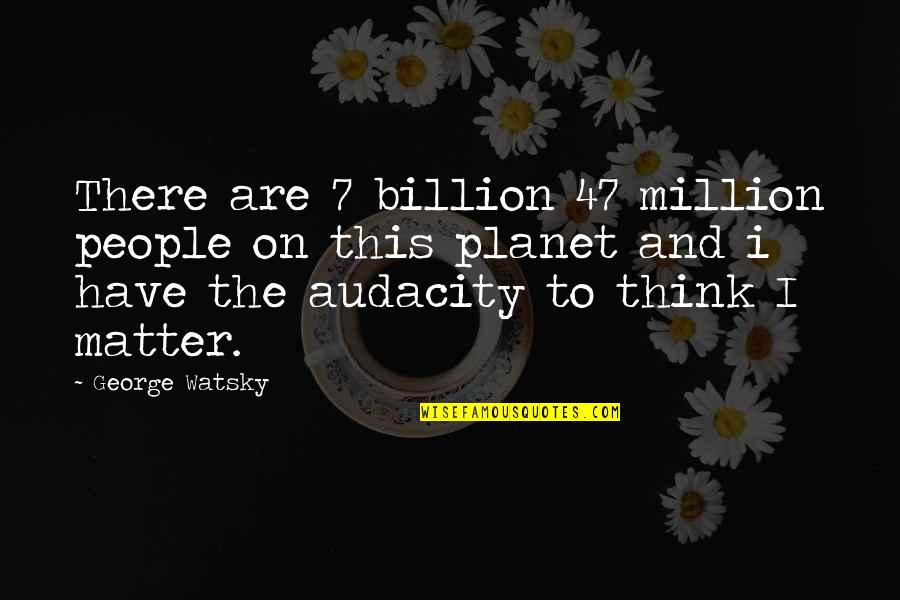 Best Watsky Quotes By George Watsky: There are 7 billion 47 million people on