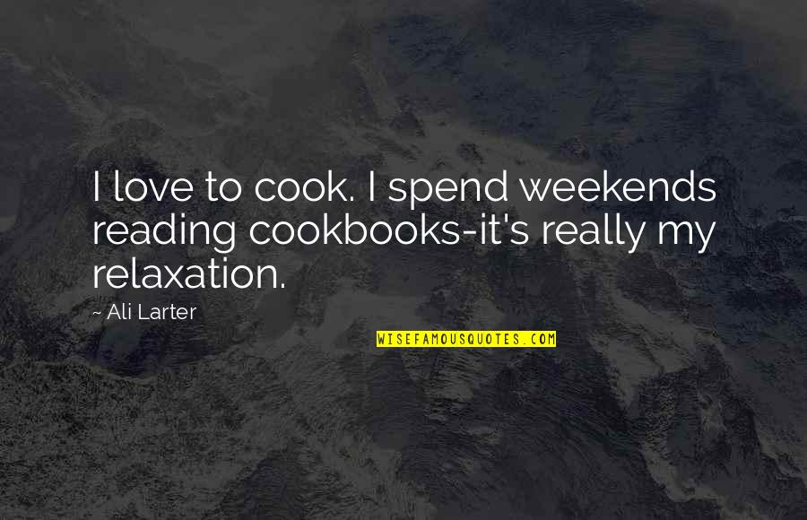 Best Weekend Love Quotes By Ali Larter: I love to cook. I spend weekends reading