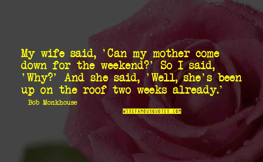 Best Weekend Love Quotes By Bob Monkhouse: My wife said, 'Can my mother come down