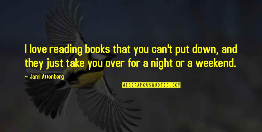 Best Weekend Love Quotes By Jami Attenberg: I love reading books that you can't put