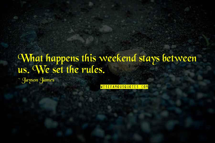 Best Weekend Love Quotes By Jayson James: What happens this weekend stays between us. We