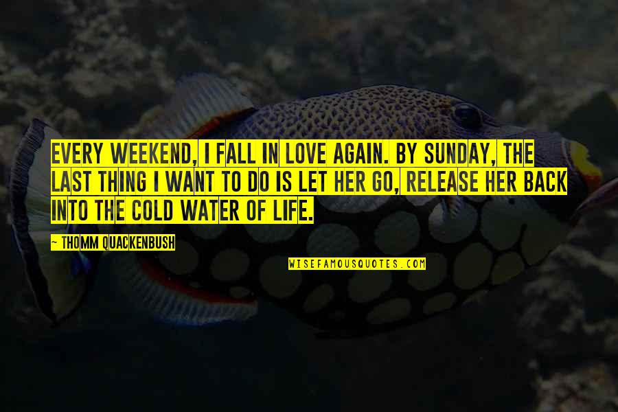 Best Weekend Love Quotes By Thomm Quackenbush: Every weekend, I fall in love again. By