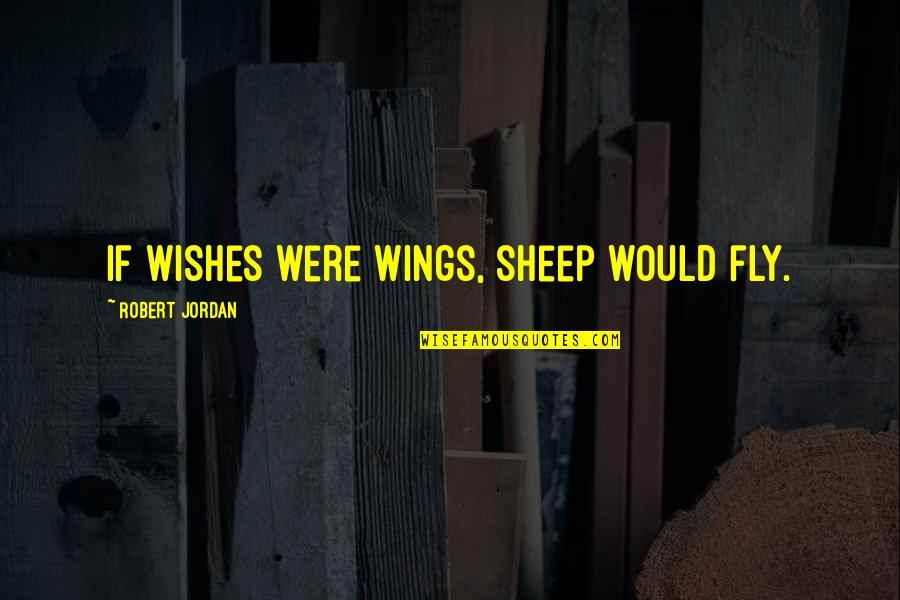 Best Wishes For All Of You Quotes By Robert Jordan: If wishes were wings, sheep would fly.