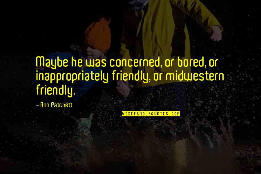 Best Wishes For The New Year Quotes By Ann Patchett: Maybe he was concerned, or bored, or inappropriately