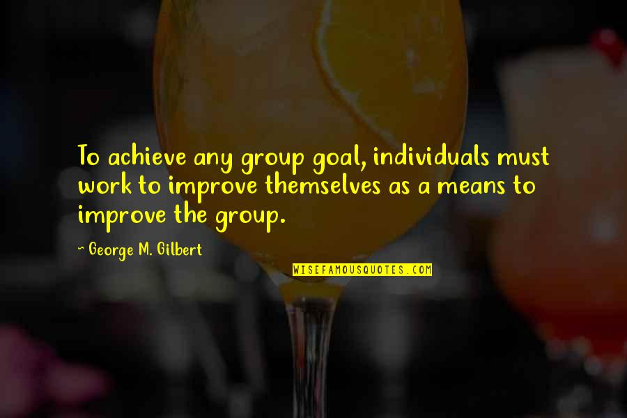 Best Work Motivational Quotes By George M. Gilbert: To achieve any group goal, individuals must work