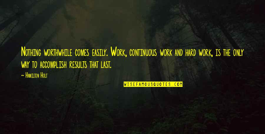 Best Work Motivational Quotes By Hamilton Holt: Nothing worthwhile comes easily. Work, continuous work and