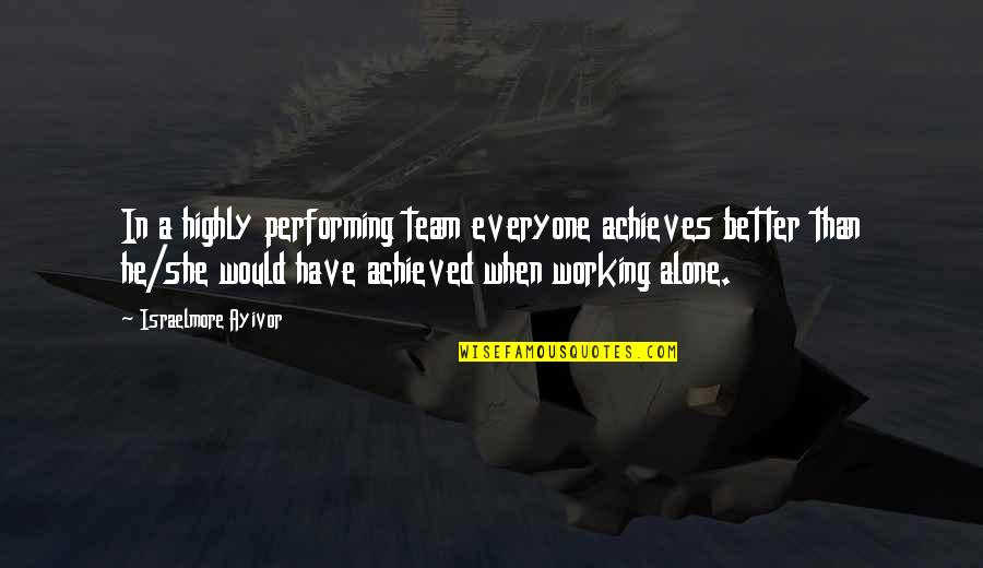 Best Work Motivational Quotes By Israelmore Ayivor: In a highly performing team everyone achieves better