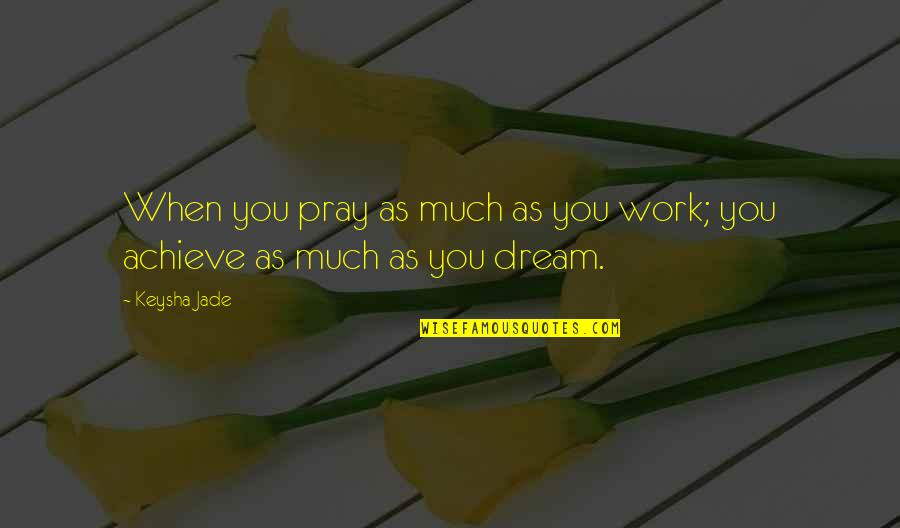 Best Work Motivational Quotes By Keysha Jade: When you pray as much as you work;