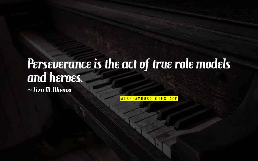 Best Work Motivational Quotes By Liza M. Wiemer: Perseverance is the act of true role models