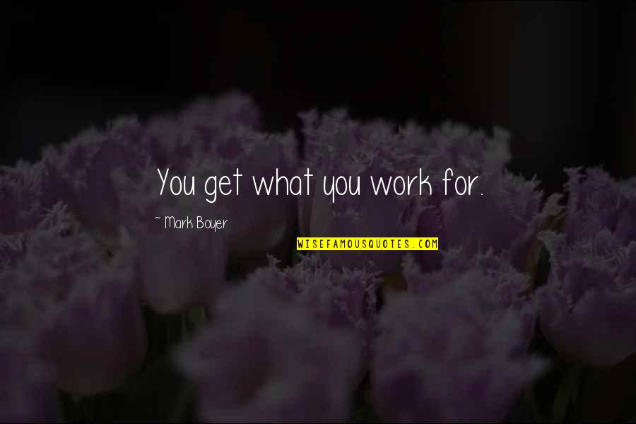 Best Work Motivational Quotes By Mark Boyer: You get what you work for.