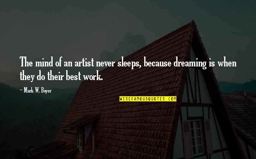 Best Work Motivational Quotes By Mark W. Boyer: The mind of an artist never sleeps, because