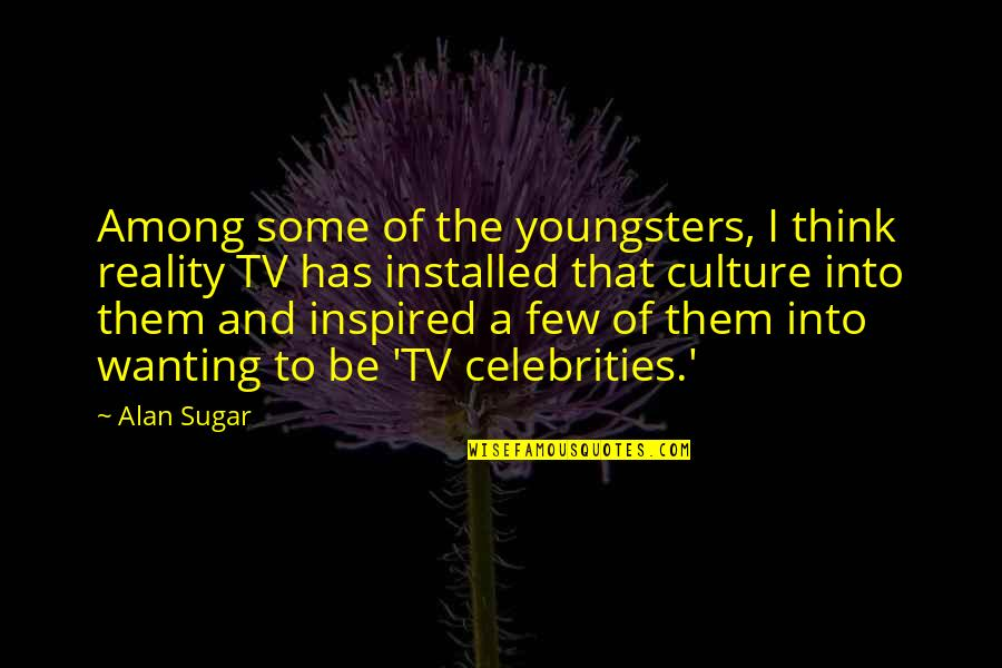 Best Youngsters Quotes By Alan Sugar: Among some of the youngsters, I think reality