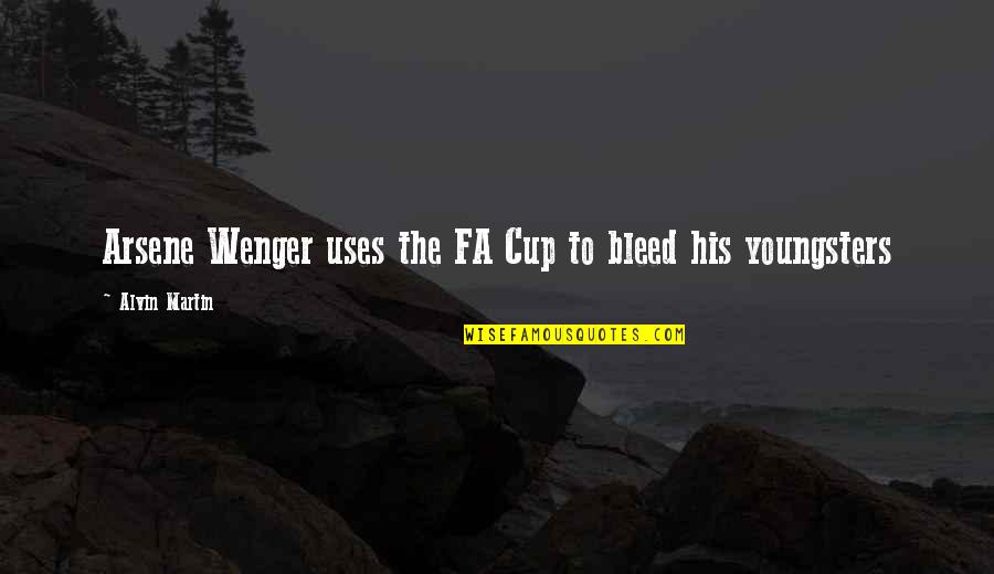 Best Youngsters Quotes By Alvin Martin: Arsene Wenger uses the FA Cup to bleed