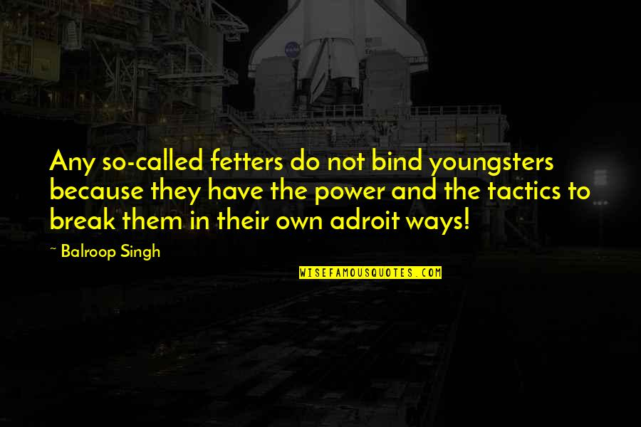Best Youngsters Quotes By Balroop Singh: Any so-called fetters do not bind youngsters because