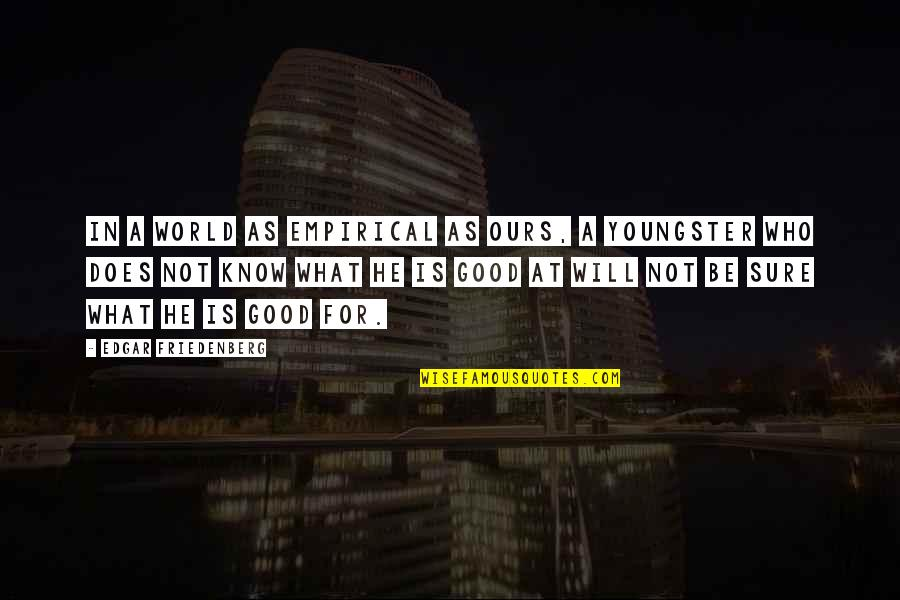 Best Youngsters Quotes By Edgar Friedenberg: In a world as empirical as ours, a