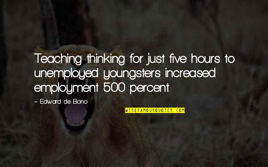 Best Youngsters Quotes By Edward De Bono: Teaching thinking for just five hours to unemployed