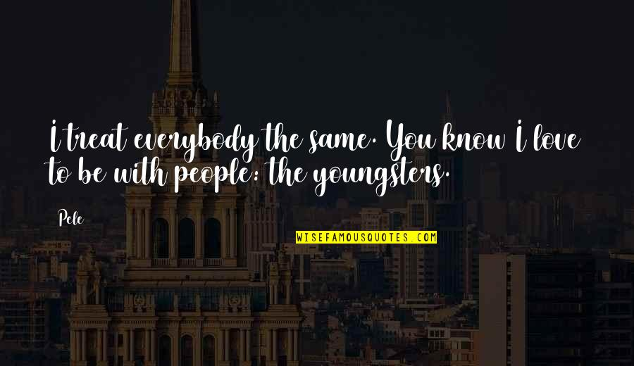 Best Youngsters Quotes By Pele: I treat everybody the same. You know I