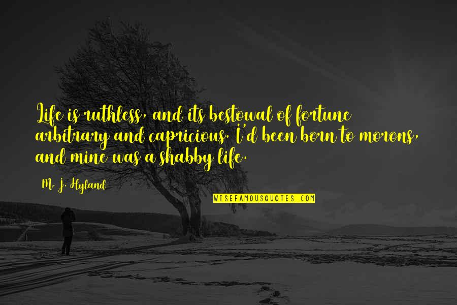 Bestowal Quotes By M. J. Hyland: Life is ruthless, and its bestowal of fortune