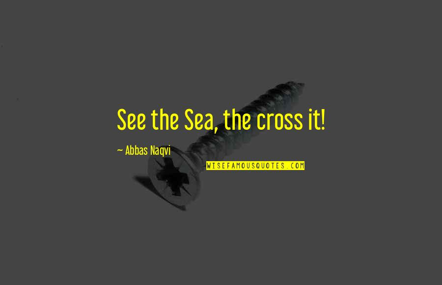 Beth Anders Quotes By Abbas Naqvi: See the Sea, the cross it!