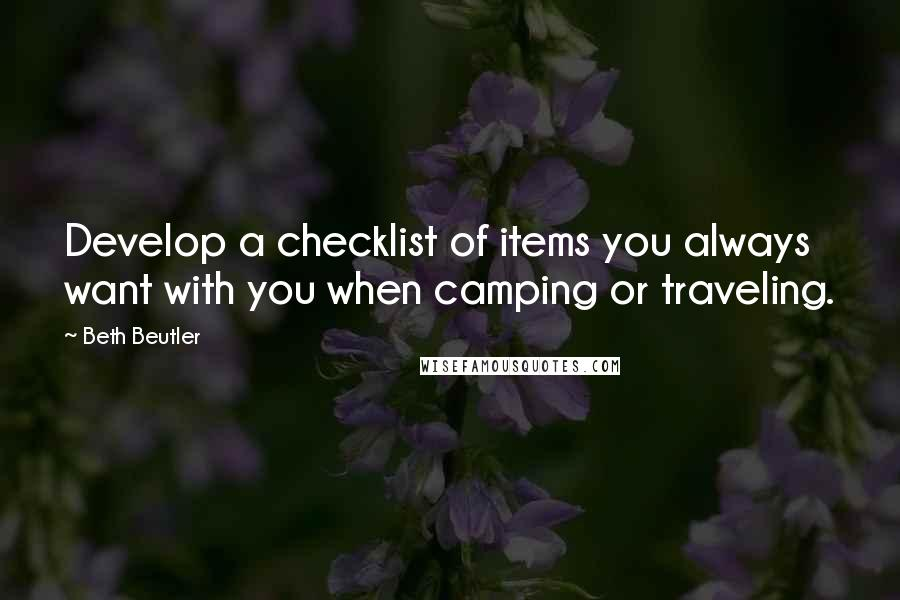 Beth Beutler quotes: Develop a checklist of items you always want with you when camping or traveling.