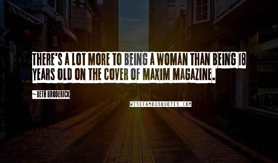Beth Broderick quotes: There's a lot more to being a woman than being 18 years old on the cover of Maxim magazine.