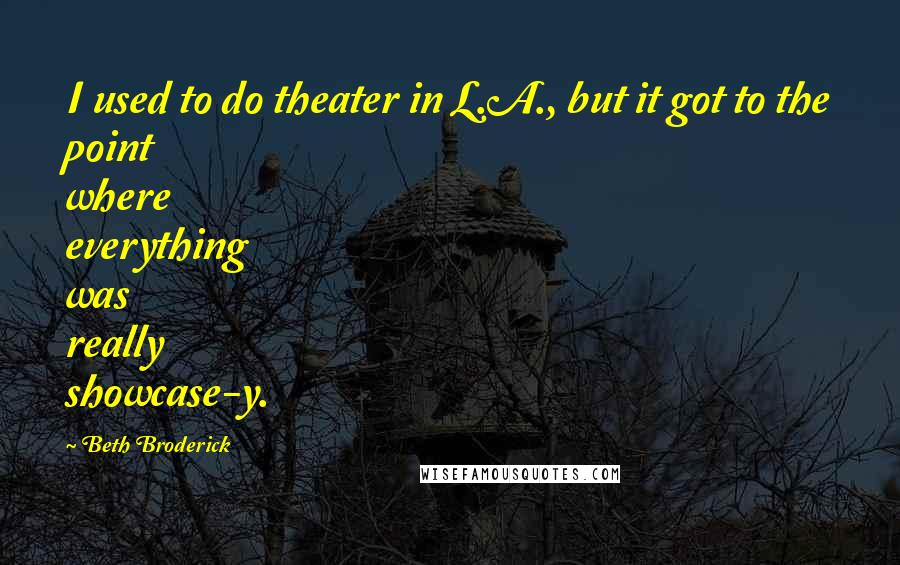 Beth Broderick quotes: I used to do theater in L.A., but it got to the point where everything was really showcase-y.