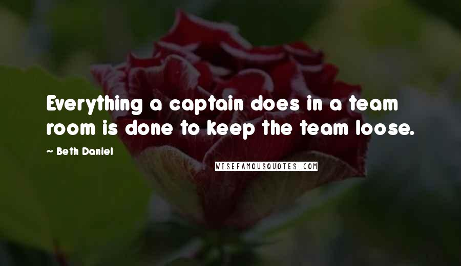 Beth Daniel quotes: Everything a captain does in a team room is done to keep the team loose.
