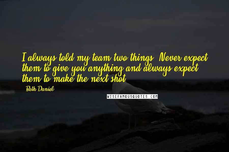 Beth Daniel quotes: I always told my team two things: Never expect them to give you anything and always expect them to make the next shot.