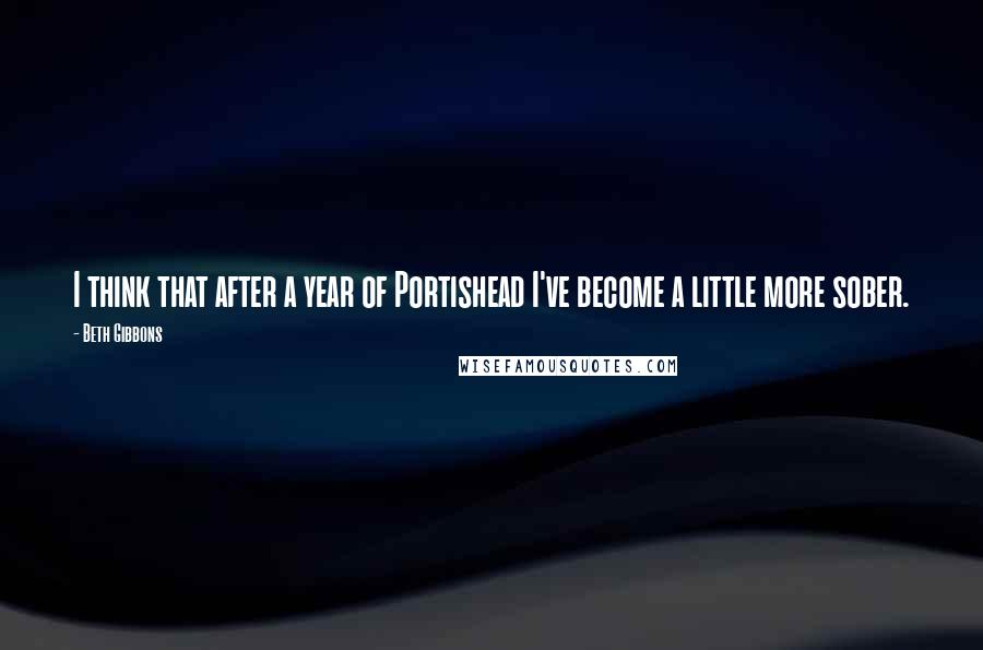 Beth Gibbons quotes: I think that after a year of Portishead I've become a little more sober.