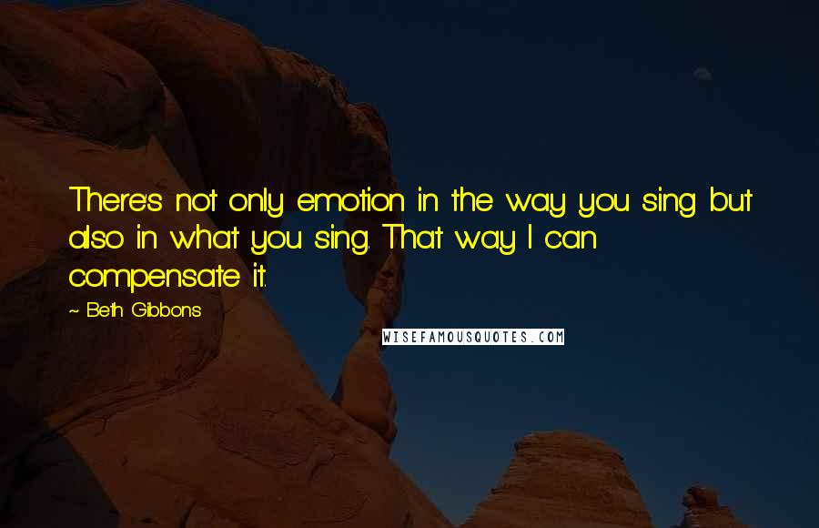 Beth Gibbons quotes: There's not only emotion in the way you sing but also in what you sing. That way I can compensate it.