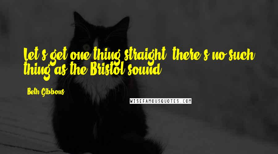 Beth Gibbons quotes: Let's get one thing straight: there's no such thing as the Bristol sound.