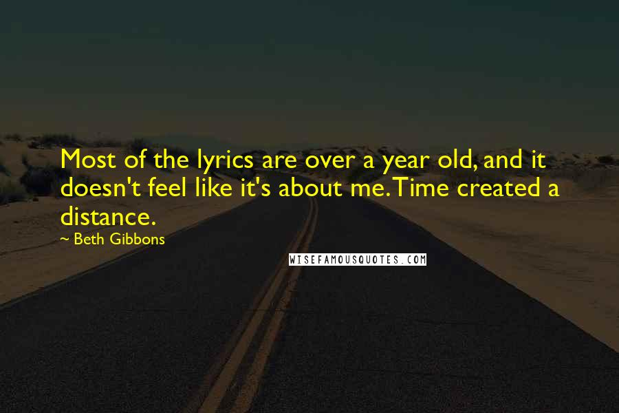 Beth Gibbons quotes: Most of the lyrics are over a year old, and it doesn't feel like it's about me. Time created a distance.