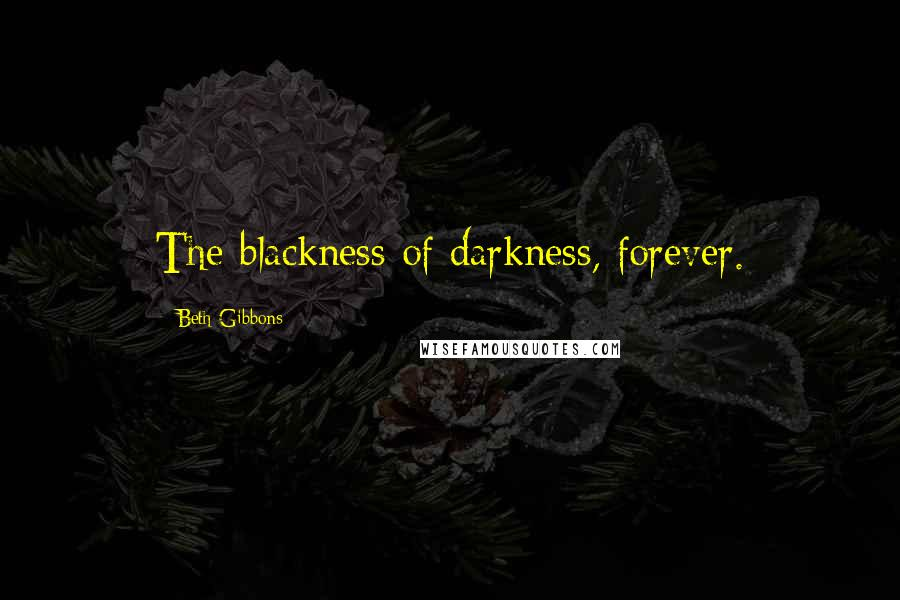 Beth Gibbons quotes: The blackness of darkness, forever.