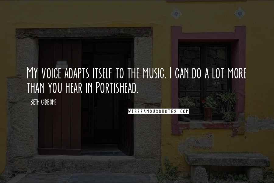 Beth Gibbons quotes: My voice adapts itself to the music. I can do a lot more than you hear in Portishead.