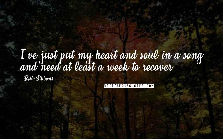 Beth Gibbons quotes: I've just put my heart and soul in a song and need at least a week to recover.